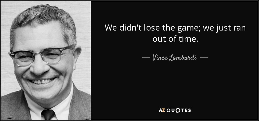 We didn't lose the game; we just ran out of time. - Vince Lombardi