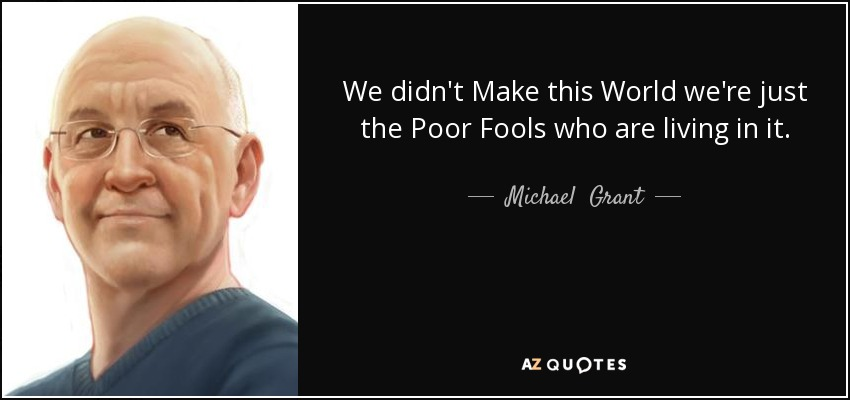 We didn't Make this World we're just the Poor Fools who are living in it. - Michael  Grant