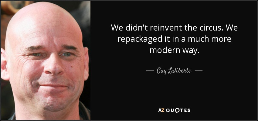 We didn't reinvent the circus. We repackaged it in a much more modern way. - Guy Laliberte