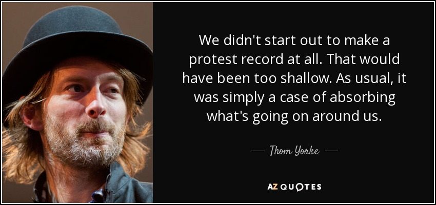 We didn't start out to make a protest record at all. That would have been too shallow. As usual, it was simply a case of absorbing what's going on around us. - Thom Yorke