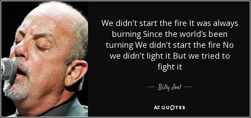We didn't start the fire It was always burning Since the world's been turning We didn't start the fire No we didn't light it But we tried to fight it - Billy Joel