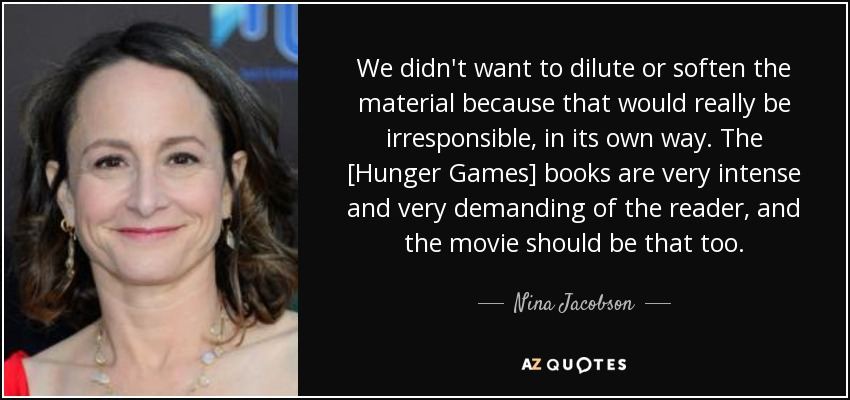 We didn't want to dilute or soften the material because that would really be irresponsible, in its own way. The [Hunger Games] books are very intense and very demanding of the reader, and the movie should be that too. - Nina Jacobson