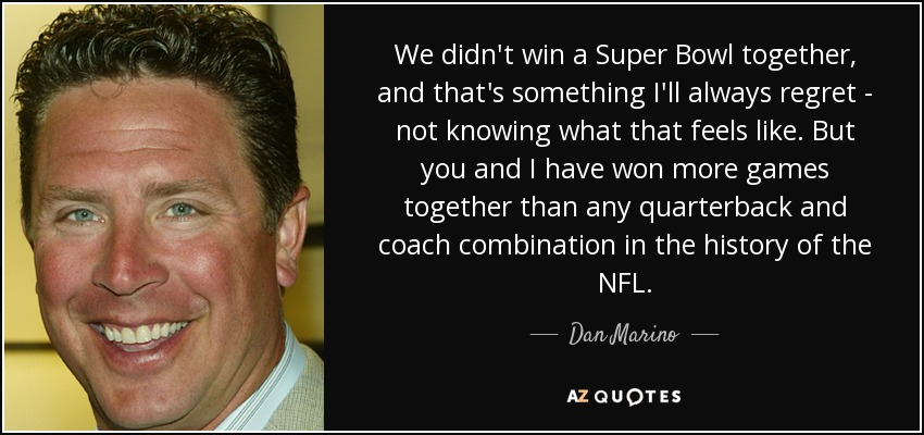We didn't win a Super Bowl together, and that's something I'll always regret - not knowing what that feels like. But you and I have won more games together than any quarterback and coach combination in the history of the NFL. - Dan Marino