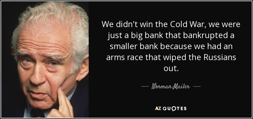 We didn't win the Cold War, we were just a big bank that bankrupted a smaller bank because we had an arms race that wiped the Russians out. - Norman Mailer
