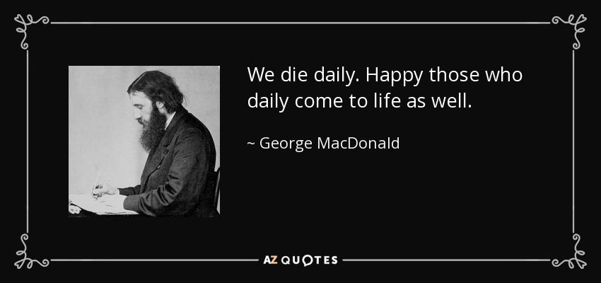 We die daily. Happy those who daily come to life as well. - George MacDonald