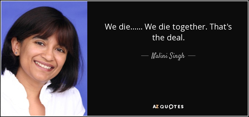 We die...... We die together. That's the deal. - Nalini Singh