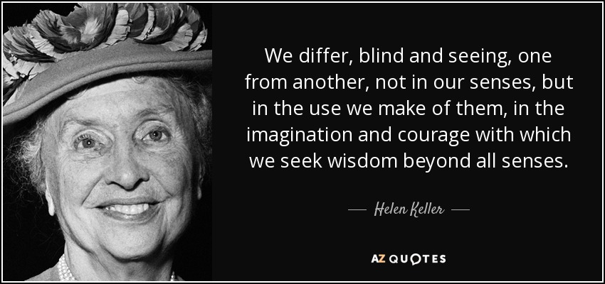 We differ, blind and seeing, one from another, not in our senses, but in the use we make of them, in the imagination and courage with which we seek wisdom beyond all senses. - Helen Keller
