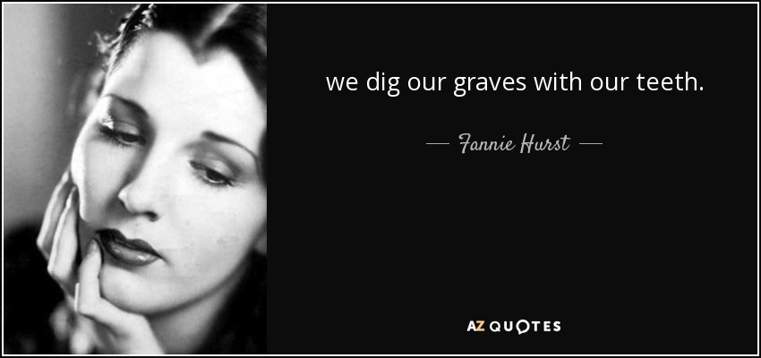 we dig our graves with our teeth. - Fannie Hurst
