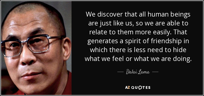 We discover that all human beings are just like us, so we are able to relate to them more easily. That generates a spirit of friendship in which there is less need to hide what we feel or what we are doing. - Dalai Lama
