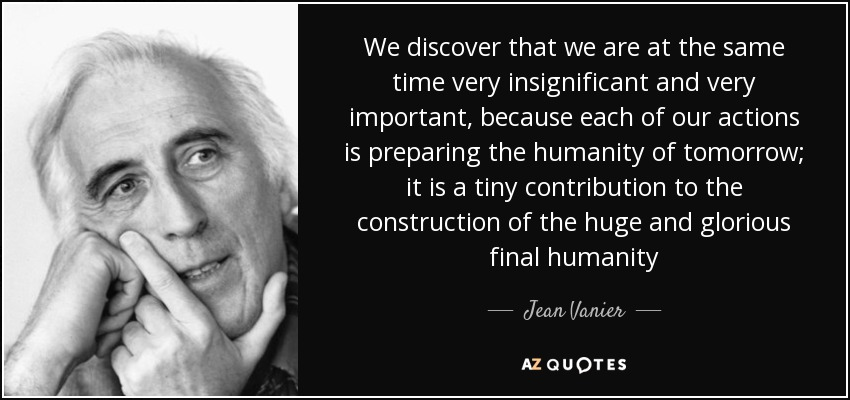We discover that we are at the same time very insignificant and very important, because each of our actions is preparing the humanity of tomorrow; it is a tiny contribution to the construction of the huge and glorious final humanity - Jean Vanier