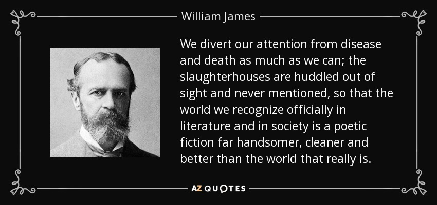 We divert our attention from disease and death as much as we can; the slaughterhouses are huddled out of sight and never mentioned, so that the world we recognize officially in literature and in society is a poetic fiction far handsomer, cleaner and better than the world that really is. - William James