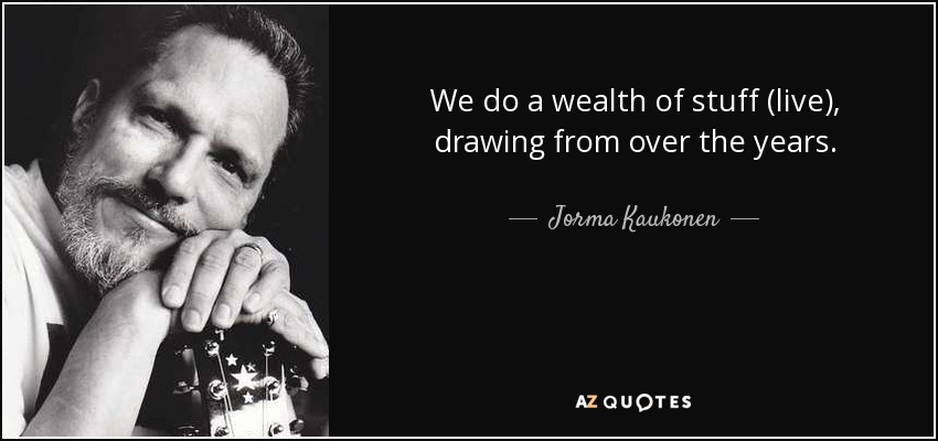 We do a wealth of stuff (live), drawing from over the years. - Jorma Kaukonen