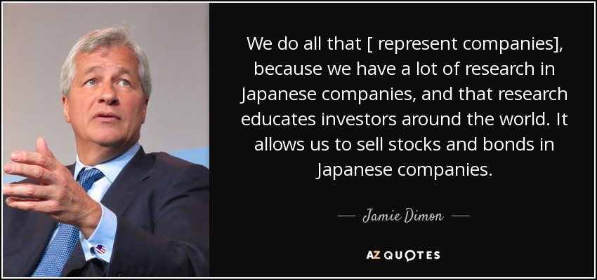 We do all that [ represent companies], because we have a lot of research in Japanese companies, and that research educates investors around the world. It allows us to sell stocks and bonds in Japanese companies. - Jamie Dimon
