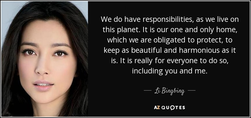 We do have responsibilities, as we live on this planet. It is our one and only home, which we are obligated to protect, to keep as beautiful and harmonious as it is. It is really for everyone to do so, including you and me. - Li Bingbing