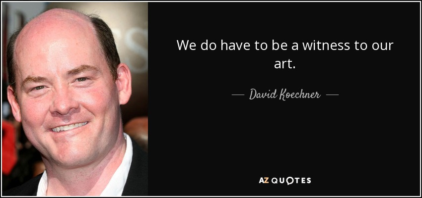 We do have to be a witness to our art. - David Koechner