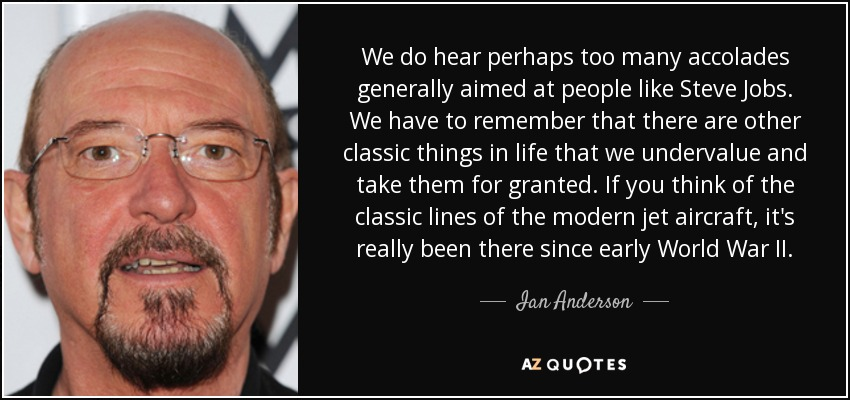 We do hear perhaps too many accolades generally aimed at people like Steve Jobs. We have to remember that there are other classic things in life that we undervalue and take them for granted. If you think of the classic lines of the modern jet aircraft, it's really been there since early World War II. - Ian Anderson