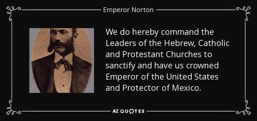 We do hereby command the Leaders of the Hebrew, Catholic and Protestant Churches to sanctify and have us crowned Emperor of the United States and Protector of Mexico. - Emperor Norton