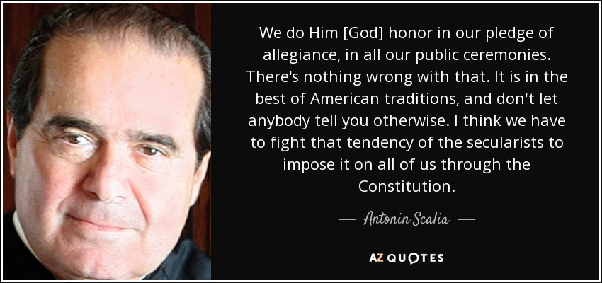 We do Him [God] honor in our pledge of allegiance, in all our public ceremonies. There's nothing wrong with that. It is in the best of American traditions, and don't let anybody tell you otherwise. I think we have to fight that tendency of the secularists to impose it on all of us through the Constitution. - Antonin Scalia
