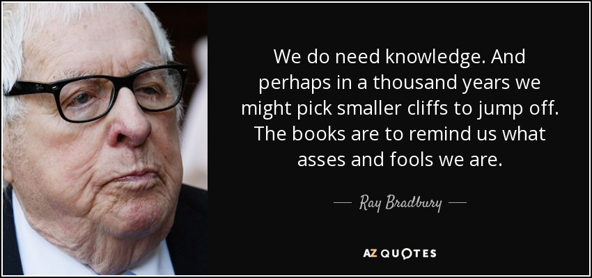 We do need knowledge. And perhaps in a thousand years we might pick smaller cliffs to jump off. The books are to remind us what asses and fools we are. - Ray Bradbury