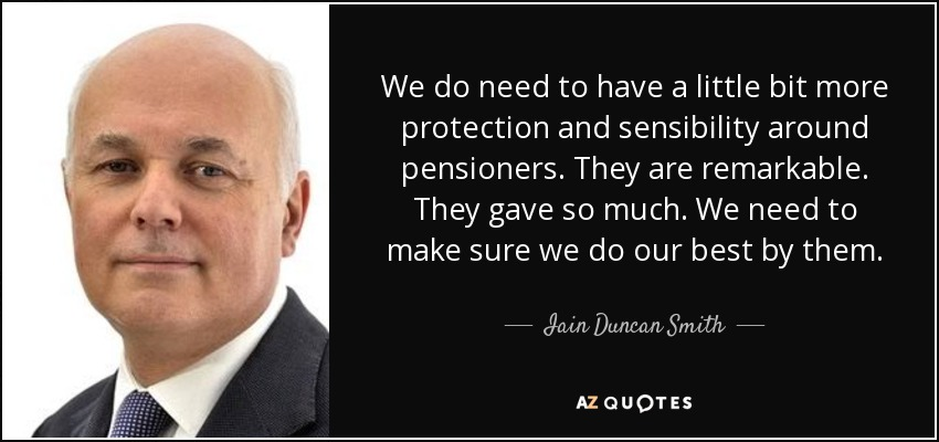 We do need to have a little bit more protection and sensibility around pensioners. They are remarkable. They gave so much. We need to make sure we do our best by them. - Iain Duncan Smith