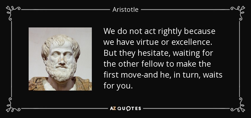 We do not act rightly because we have virtue or excellence. But they hesitate, waiting for the other fellow to make the first move-and he, in turn, waits for you. - Aristotle