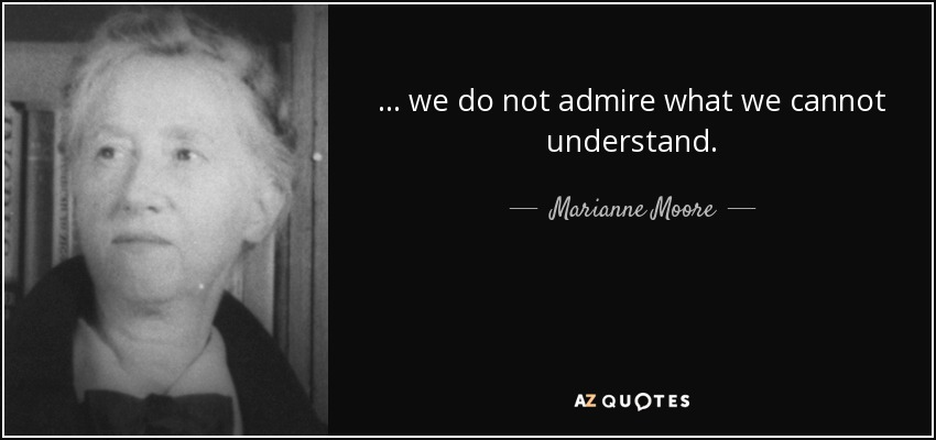 ... we do not admire what we cannot understand. - Marianne Moore