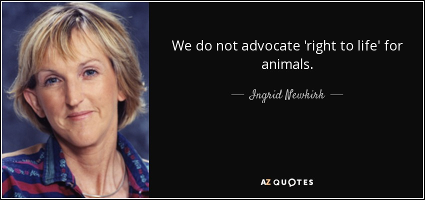 We do not advocate 'right to life' for animals. - Ingrid Newkirk