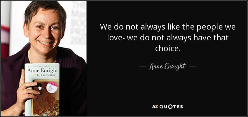 We do not always like the people we love- we do not always have that choice. - Anne Enright