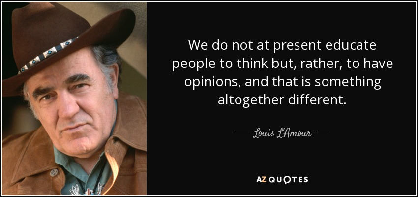 We do not at present educate people to think but, rather, to have opinions, and that is something altogether different. - Louis L'Amour