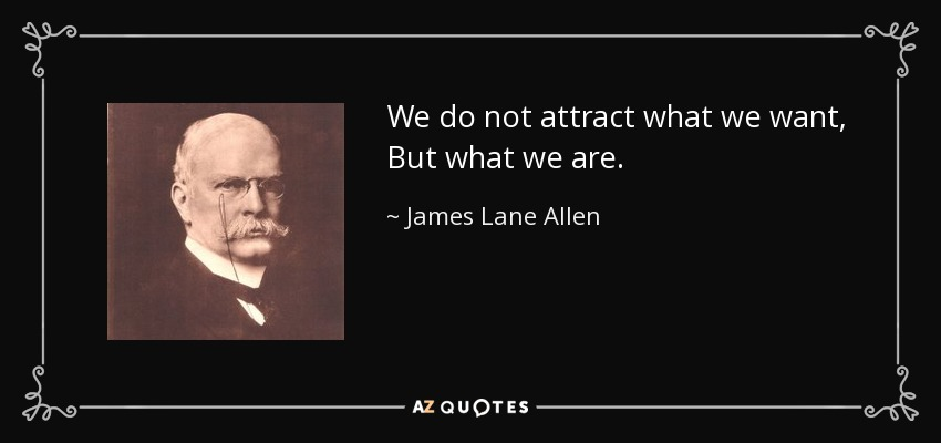 We do not attract what we want, But what we are. - James Lane Allen
