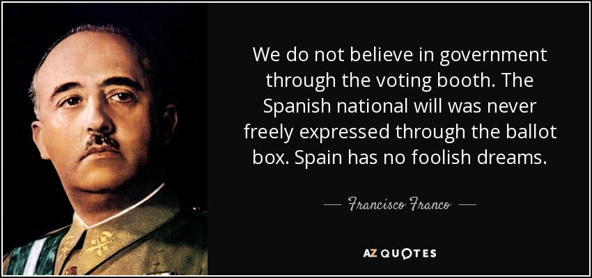 We do not believe in government through the voting booth. The Spanish national will was never freely expressed through the ballot box. Spain has no foolish dreams. - Francisco Franco