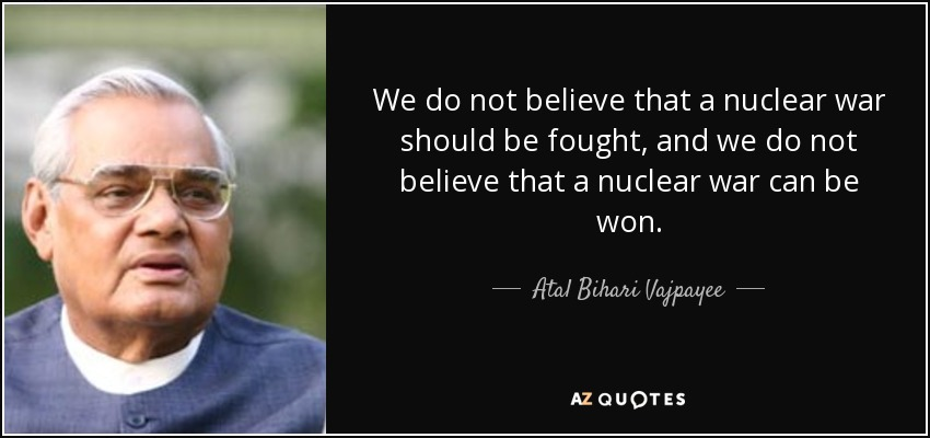 We do not believe that a nuclear war should be fought, and we do not believe that a nuclear war can be won. - Atal Bihari Vajpayee