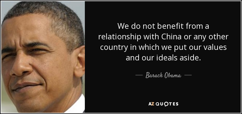 We do not benefit from a relationship with China or any other country in which we put our values and our ideals aside. - Barack Obama
