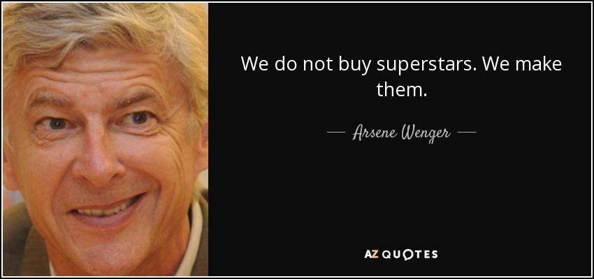 We do not buy superstars. We make them. - Arsene Wenger