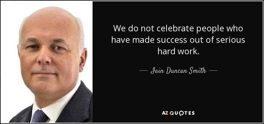 We do not celebrate people who have made success out of serious hard work. - Iain Duncan Smith