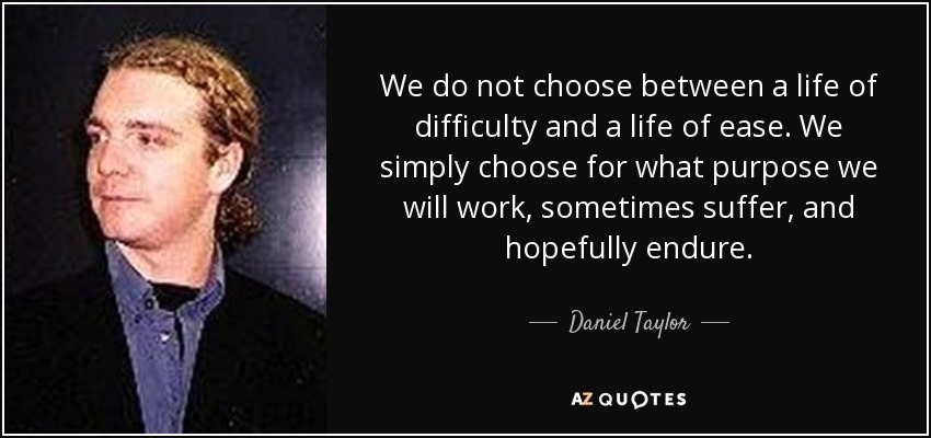 We do not choose between a life of difficulty and a life of ease. We simply choose for what purpose we will work, sometimes suffer, and hopefully endure. - Daniel Taylor
