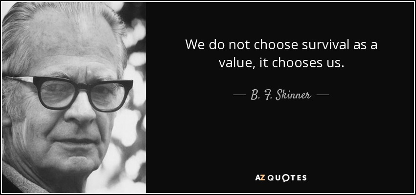 We do not choose survival as a value, it chooses us. - B. F. Skinner