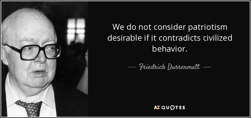 We do not consider patriotism desirable if it contradicts civilized behavior. - Friedrich Durrenmatt