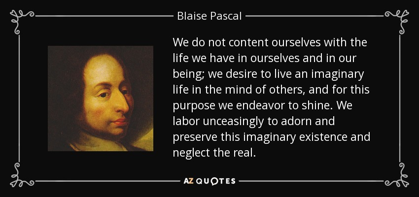 We do not content ourselves with the life we have in ourselves and in our being; we desire to live an imaginary life in the mind of others, and for this purpose we endeavor to shine. We labor unceasingly to adorn and preserve this imaginary existence and neglect the real. - Blaise Pascal