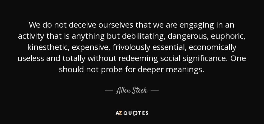 We do not deceive ourselves that we are engaging in an activity that is anything but debilitating, dangerous, euphoric, kinesthetic, expensive, frivolously essential, economically useless and totally without redeeming social significance. One should not probe for deeper meanings. - Allen Steck
