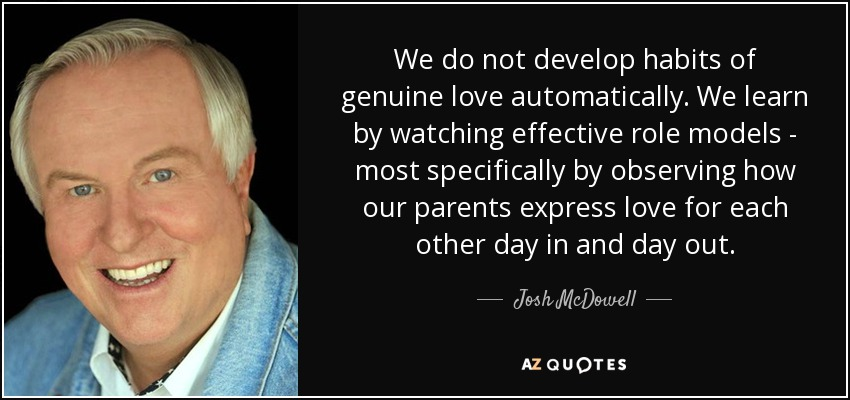 We do not develop habits of genuine love automatically. We learn by watching effective role models - most specifically by observing how our parents express love for each other day in and day out. - Josh McDowell