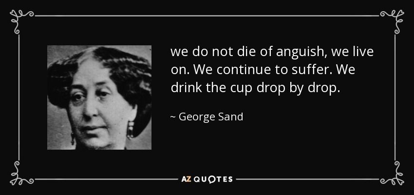 we do not die of anguish, we live on. We continue to suffer. We drink the cup drop by drop. - George Sand