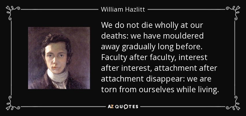 We do not die wholly at our deaths: we have mouldered away gradually long before. Faculty after faculty, interest after interest, attachment after attachment disappear: we are torn from ourselves while living. - William Hazlitt