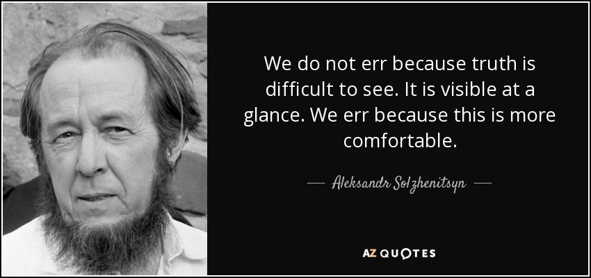 We do not err because truth is difficult to see. It is visible at a glance. We err because this is more comfortable. - Aleksandr Solzhenitsyn