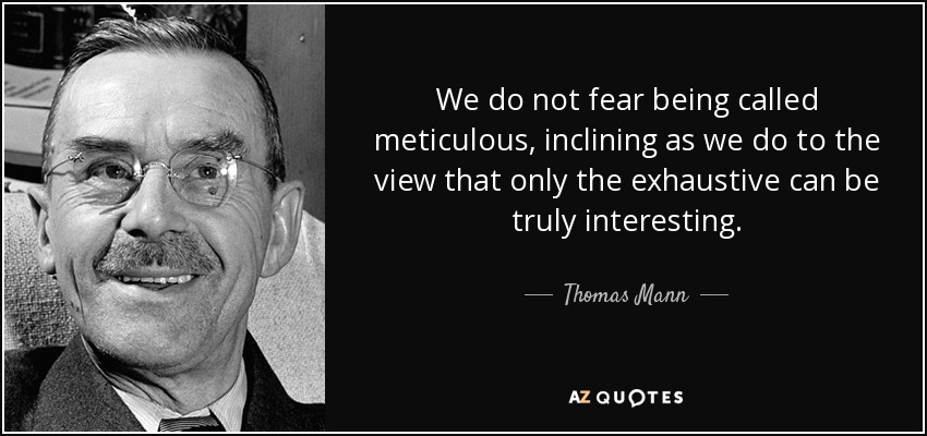 We do not fear being called meticulous, inclining as we do to the view that only the exhaustive can be truly interesting. - Thomas Mann