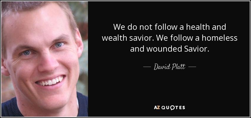 We do not follow a health and wealth savior. We follow a homeless and wounded Savior. - David Platt
