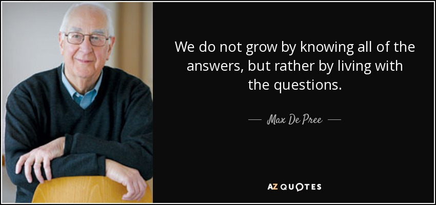 We do not grow by knowing all of the answers, but rather by living with the questions. - Max De Pree