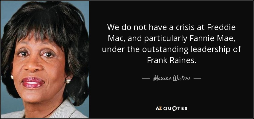 We do not have a crisis at Freddie Mac, and particularly Fannie Mae, under the outstanding leadership of Frank Raines. - Maxine Waters