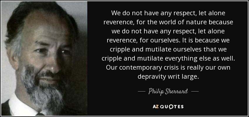 We do not have any respect, let alone reverence, for the world of nature because we do not have any respect, let alone reverence, for ourselves. It is because we cripple and mutilate ourselves that we cripple and mutilate everything else as well. Our contemporary crisis is really our own depravity writ large. - Philip Sherrard