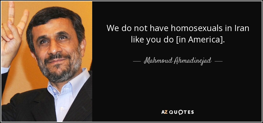 We do not have homosexuals in Iran like you do [in America]. - Mahmoud Ahmadinejad